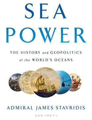 Sea Power The History and Geopolitics of the World's Oceans by Admiral James Stavridis (USN Ret'd)