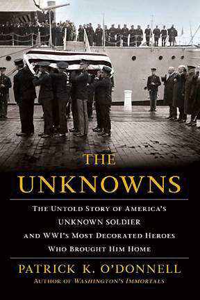 The Unknowns:  The Untold Story of America's Unknown Soldier and WW I's Most Decorated Heroes Who Brought Him Home  By Patrick K. O'Donnell