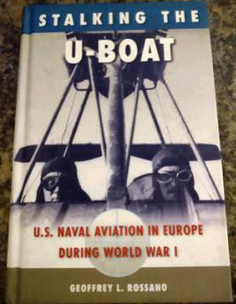 Stalking The U-Boat: U.S. Naval Aviation in Europe During World War I  Geoffrey L. Rossano